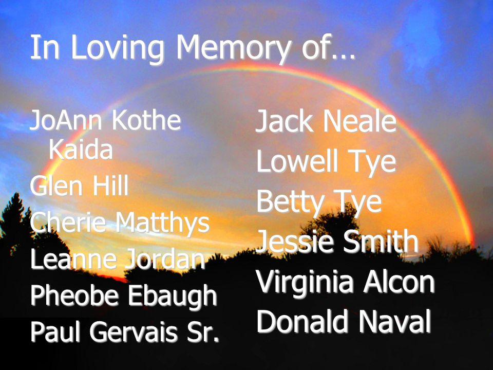 In Loving Memory of… JoAnn Kothe Kaida Glen Hill Cherie Matthys Leanne Jordan Pheobe Ebaugh Paul Gervais Sr. Jack Neale Lowell Tye Betty Tye Jessie Sm