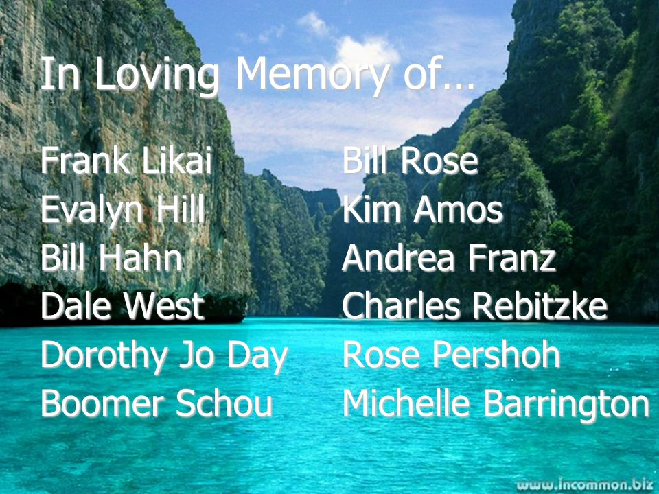 In Loving Memory of… Frank Likai Evalyn Hill Bill Hahn Dale West Dorothy Jo Day Boomer Schou Bill Rose Kim Amos Andrea Franz Charles Rebitzke Rose Pershoh Michelle Barrington