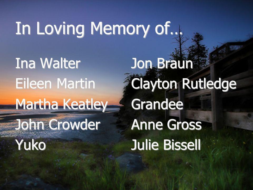 In Loving Memory of… Ina Walter Eileen Martin Martha Keatley John Crowder Yuko Jon Braun Clayton Rutledge Grandee Anne Gross Julie Bissell