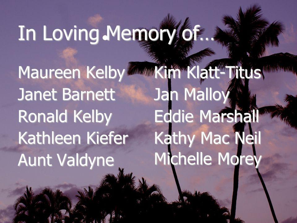 In Loving Memory of… Maureen Kelby Janet Barnett Ronald Kelby Kathleen Kiefer Aunt Valdyne Kim Klatt-Titus Jan Malloy Eddie Marshall Kathy Mac Neil Michelle Morey