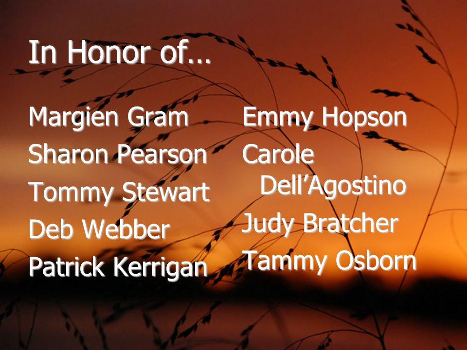 In Honor of… Margien Gram Sharon Pearson Tommy Stewart Deb Webber Patrick Kerrigan Emmy Hopson Carole Dell'Agostino Judy Bratcher Tammy Osborn