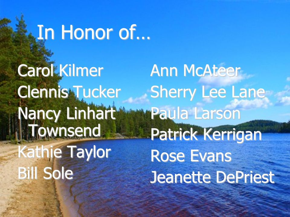 In Honor of… Carol Kilmer Clennis Tucker Nancy Linhart Townsend Kathie Taylor Bill Sole Ann McAteer Sherry Lee Lane Paula Larson Patrick Kerrigan Rose Evans Jeanette DePriest