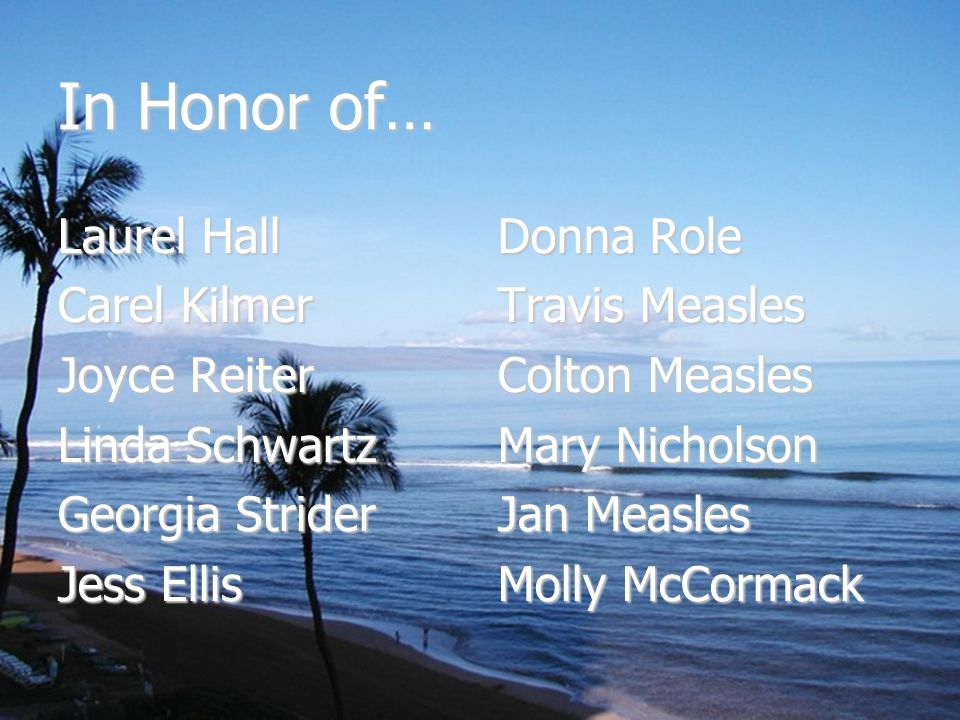 In Honor of… Laurel Hall Carel Kilmer Joyce Reiter Linda Schwartz Georgia Strider Jess Ellis Donna Role Travis Measles Colton Measles Mary Nicholson Jan Measles Molly McCormack