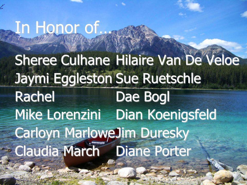 In Honor of… Sheree Culhane Jaymi Eggleston Rachel Mike Lorenzini Carloyn Marlowe Claudia March Hilaire Van De Veloe Sue Ruetschle Dae Bogl Dian Koeni
