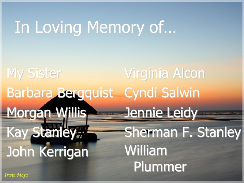 In Loving Memory of… My Sister Barbara Bergquist Morgan Willis Kay Stanley John Kerrigan Virginia Alcon Cyndi Salwin Jennie Leidy Sherman F.