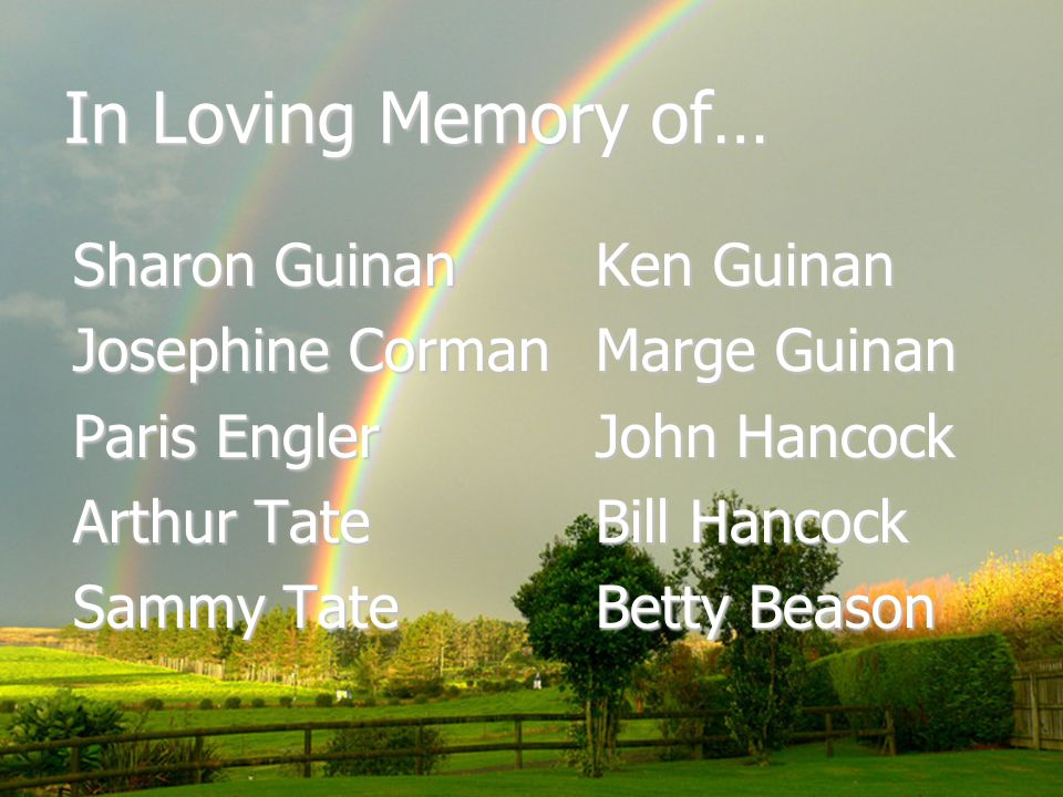 In Loving Memory of… Sharon Guinan Josephine Corman Paris Engler Arthur Tate Sammy Tate Ken Guinan Marge Guinan John Hancock Bill Hancock Betty Beason