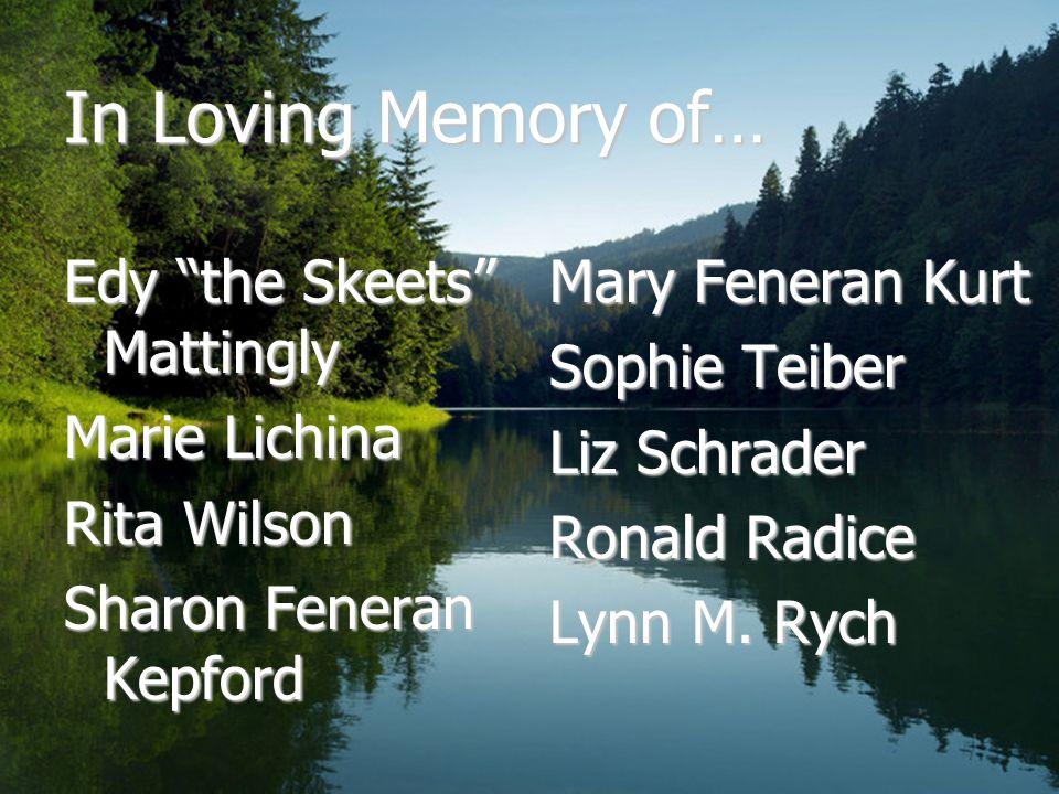 In Loving Memory of… Edy the Skeets Mattingly Marie Lichina Rita Wilson Sharon Feneran Kepford Mary Feneran Kurt Sophie Teiber Liz Schrader Ronald Radice Lynn M.