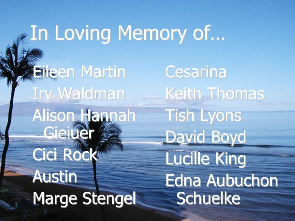In Loving Memory of… Eileen Martin Irv Waldman Alison Hannah Gieiuer Cici Rock Austin Marge Stengel Cesarina Keith Thomas Tish Lyons David Boyd Lucille King Edna Aubuchon Schuelke