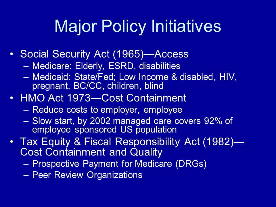 Major Policy Initiatives Social Security Act (1965)—Access –Medicare: Elderly, ESRD, disabilities –Medicaid: State/Fed; Low Income & disabled, HIV, pregnant, BC/CC, children, blind HMO Act 1973—Cost Containment –Reduce costs to employer, employee –Slow start, by 2002 managed care covers 92% of employee sponsored US population Tax Equity & Fiscal Responsibility Act (1982)— Cost Containment and Quality –Prospective Payment for Medicare (DRGs) –Peer Review Organizations