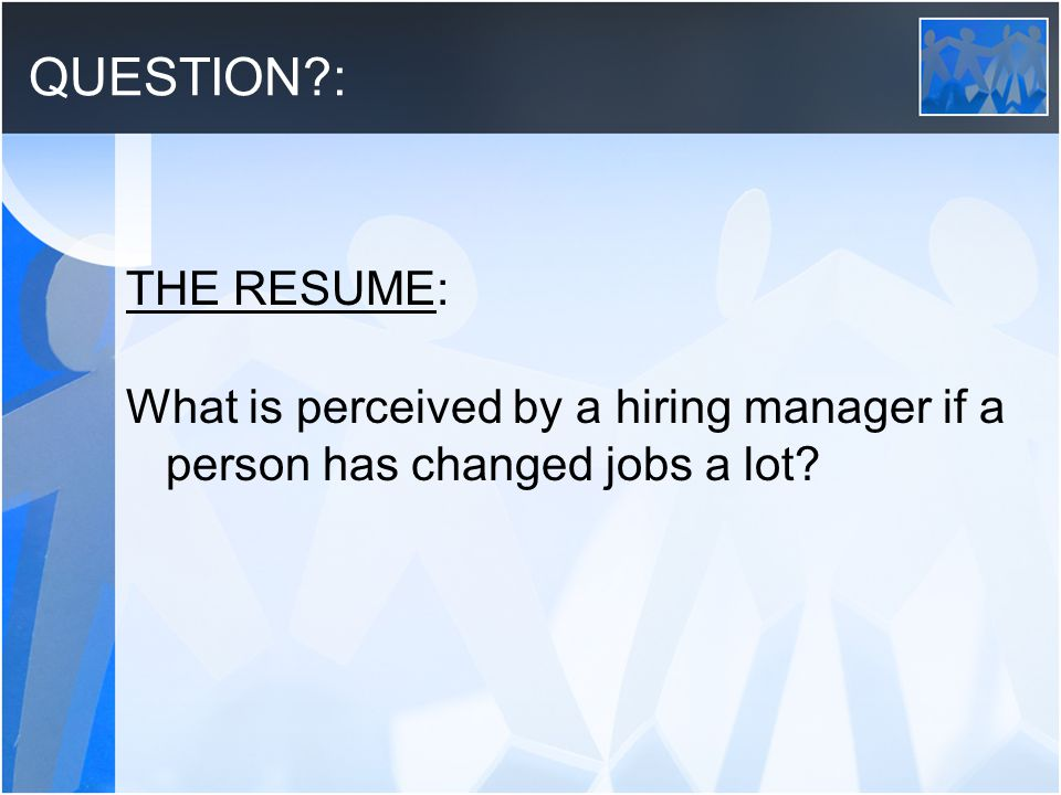 QUESTION : THE RESUME: What is perceived by a hiring manager if a person has changed jobs a lot