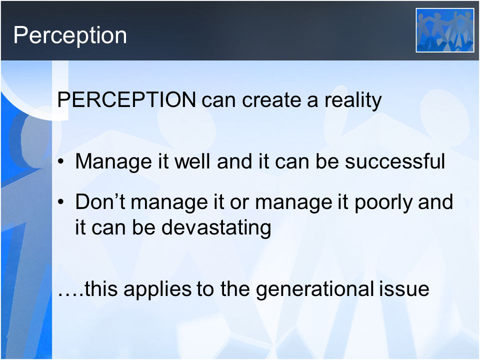 Perception PERCEPTION can create a reality Manage it well and it can be successful Don't manage it or manage it poorly and it can be devastating ….this applies to the generational issue