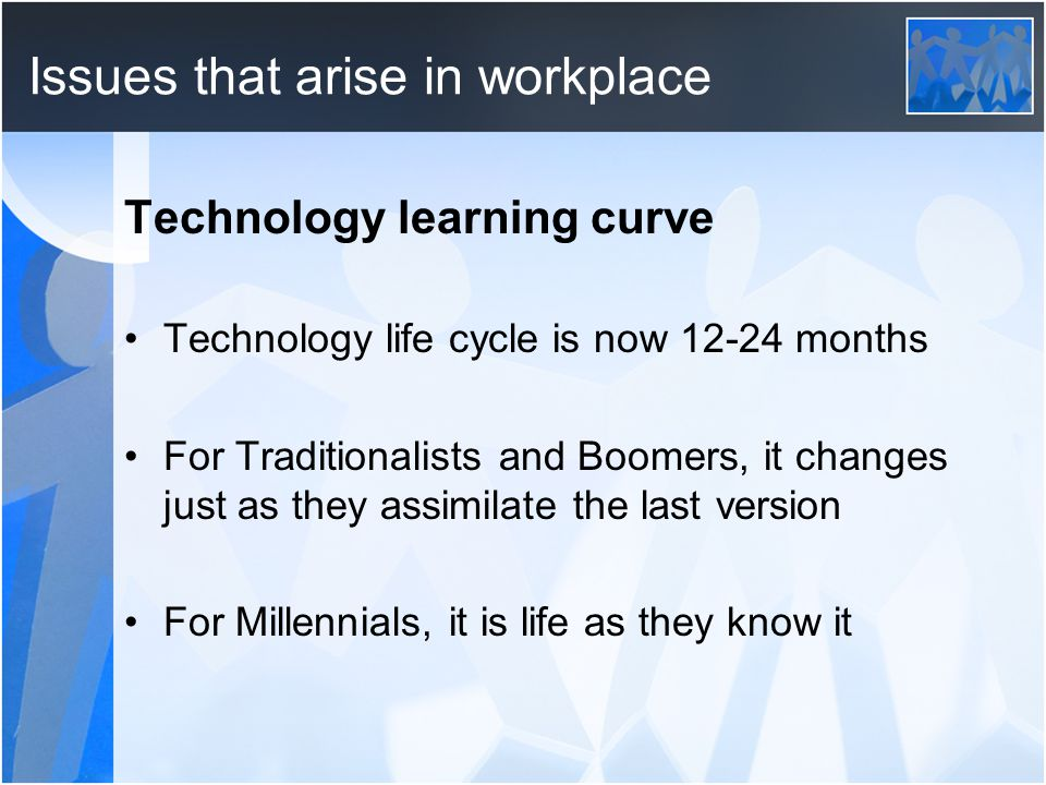 Issues that arise in workplace Technology learning curve Technology life cycle is now 12-24 months For Traditionalists and Boomers, it changes just as they assimilate the last version For Millennials, it is life as they know it