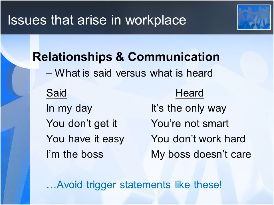 Issues that arise in workplace Relationships & Communication –What is said versus what is heard Said Heard In my day It's the only way You don't get it You're not smart You have it easy You don't work hard I'm the boss My boss doesn't care …Avoid trigger statements like these!