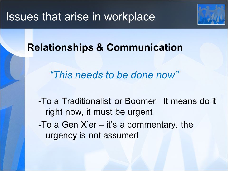 Issues that arise in workplace Relationships & Communication This needs to be done now -To a Traditionalist or Boomer: It means do it right now, it must be urgent -To a Gen X'er – it's a commentary, the urgency is not assumed