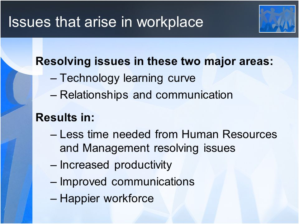 Issues that arise in workplace Resolving issues in these two major areas: –Technology learning curve –Relationships and communication Results in: –Less time needed from Human Resources and Management resolving issues –Increased productivity –Improved communications –Happier workforce