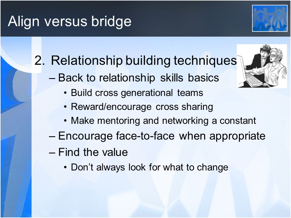 Align versus bridge 2.Relationship building techniques –Back to relationship skills basics Build cross generational teams Reward/encourage cross sharing Make mentoring and networking a constant –Encourage face-to-face when appropriate –Find the value Don't always look for what to change