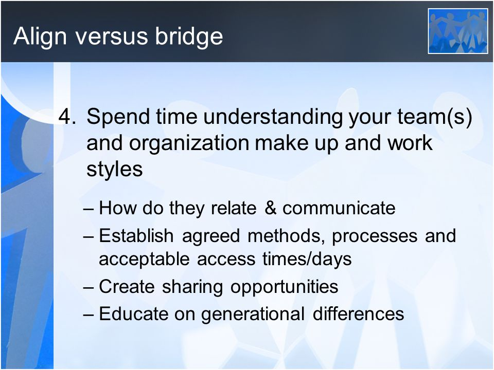 Align versus bridge 4.Spend time understanding your team(s) and organization make up and work styles –How do they relate & communicate –Establish agreed methods, processes and acceptable access times/days –Create sharing opportunities –Educate on generational differences