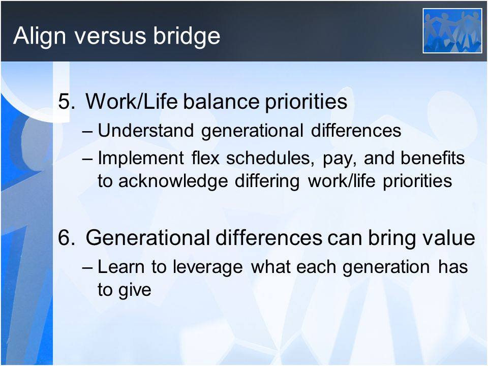 Align versus bridge 5.Work/Life balance priorities –Understand generational differences –Implement flex schedules, pay, and benefits to acknowledge differing work/life priorities 6.Generational differences can bring value –Learn to leverage what each generation has to give