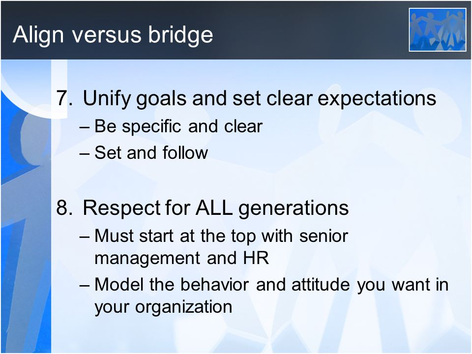Align versus bridge 7.Unify goals and set clear expectations –Be specific and clear –Set and follow 8.Respect for ALL generations –Must start at the top with senior management and HR –Model the behavior and attitude you want in your organization