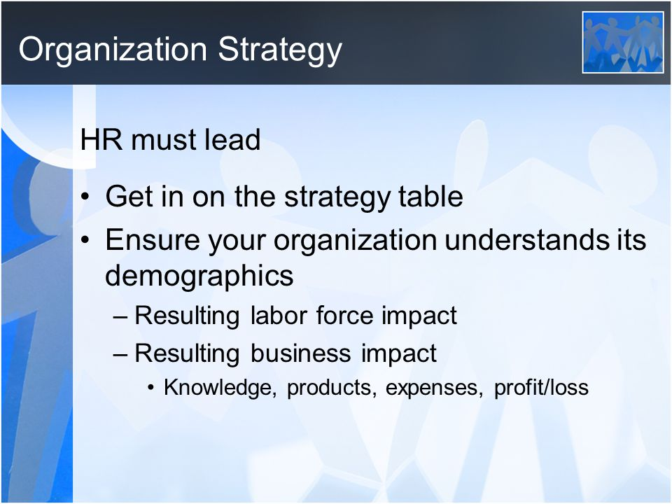 Organization Strategy HR must lead Get in on the strategy table Ensure your organization understands its demographics –Resulting labor force impact –Resulting business impact Knowledge, products, expenses, profit/loss
