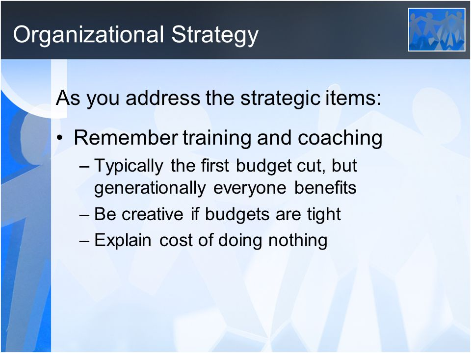 Organizational Strategy As you address the strategic items: Remember training and coaching –Typically the first budget cut, but generationally everyone benefits –Be creative if budgets are tight –Explain cost of doing nothing
