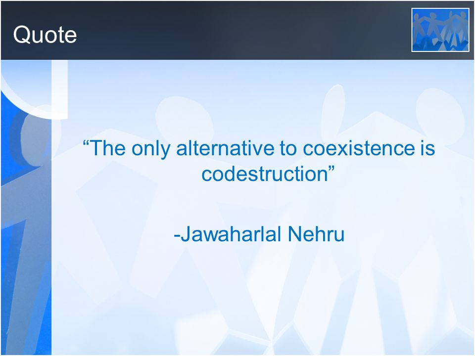 Quote The only alternative to coexistence is codestruction -Jawaharlal Nehru