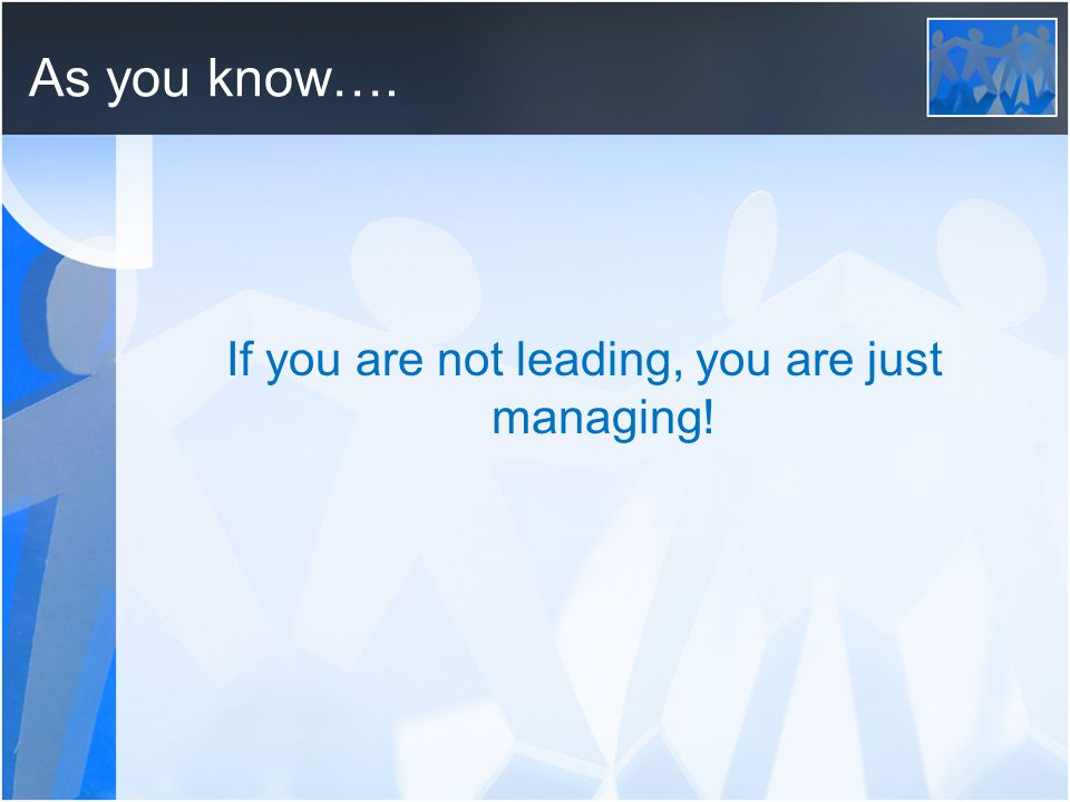 As you know…. If you are not leading, you are just managing!