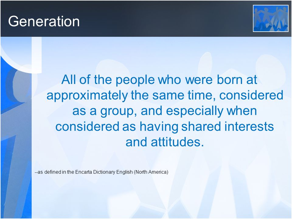 Generation All of the people who were born at approximately the same time, considered as a group, and especially when considered as having shared interests and attitudes.