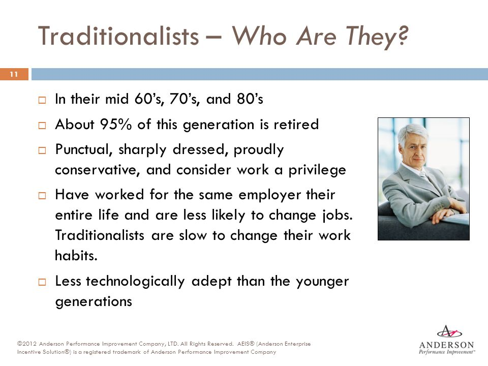  In their mid 60's, 70's, and 80's  About 95% of this generation is retired  Punctual, sharply dressed, proudly conservative, and consider work a p