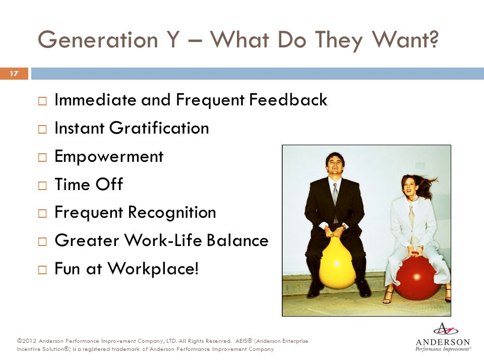 Generation Y – What Do They Want?  Immediate and Frequent Feedback  Instant Gratification  Empowerment  Time Off  Frequent Recognition  Greater