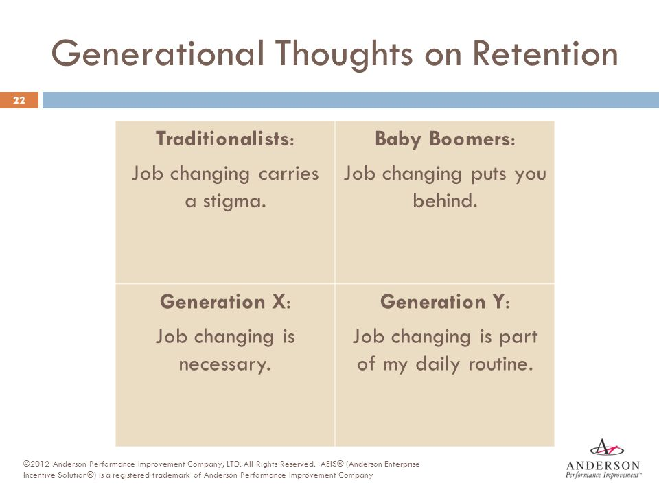 Generational Thoughts on Retention Traditionalists: Job changing carries a stigma. Baby Boomers: Job changing puts you behind. Generation X: Job chang
