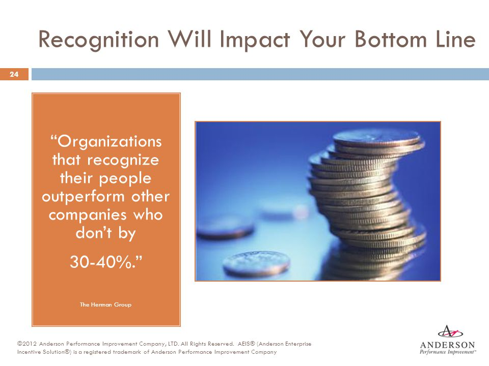 """Recognition Will Impact Your Bottom Line """"Organizations that recognize their people outperform other companies who don't by 30-40%."""" The Herman Group"""