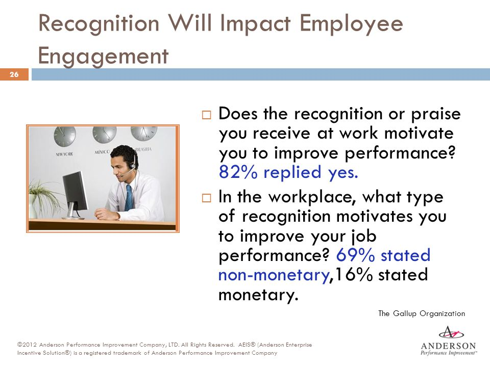 Recognition Will Impact Employee Engagement  Does the recognition or praise you receive at work motivate you to improve performance? 82% replied yes.