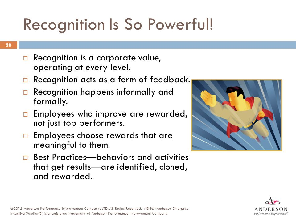 Recognition Is So Powerful! 28  Recognition is a corporate value, operating at every level.  Recognition acts as a form of feedback.  Recognition h