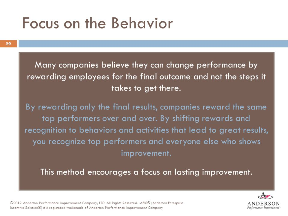 Focus on the Behavior 29 Many companies believe they can change performance by rewarding employees for the final outcome and not the steps it takes to
