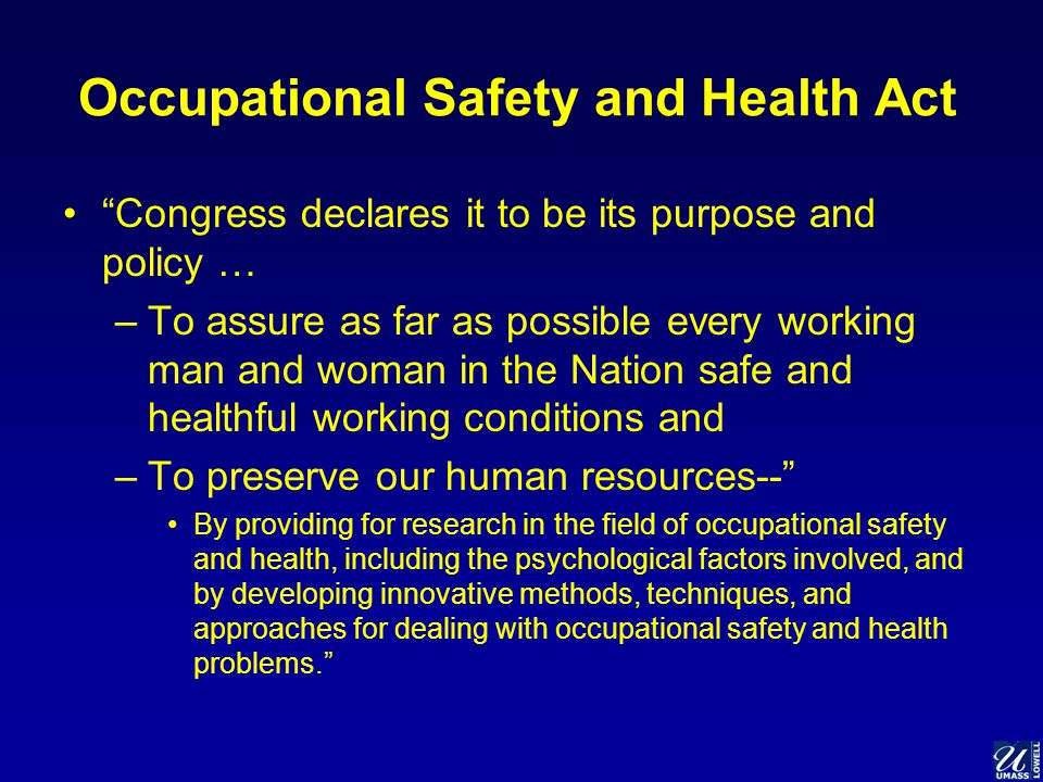 Occupational Safety and Health Act Congress declares it to be its purpose and policy … –To assure as far as possible every working man and woman in the Nation safe and healthful working conditions and –To preserve our human resources-- By providing for research in the field of occupational safety and health, including the psychological factors involved, and by developing innovative methods, techniques, and approaches for dealing with occupational safety and health problems.