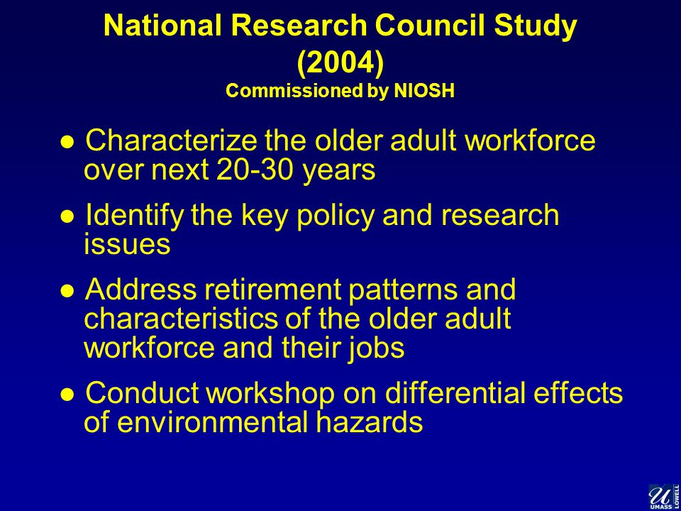 National Research Council Study (2004) Commissioned by NIOSH ● Characterize the older adult workforce over next 20-30 years ● Identify the key policy and research issues ● Address retirement patterns and characteristics of the older adult workforce and their jobs ● Conduct workshop on differential effects of environmental hazards
