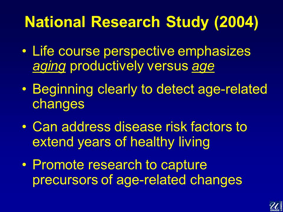 National Research Study (2004) Life course perspective emphasizes aging productively versus age Beginning clearly to detect age-related changes Can address disease risk factors to extend years of healthy living Promote research to capture precursors of age-related changes