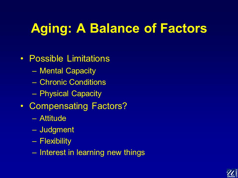 Aging: A Balance of Factors Possible Limitations –Mental Capacity –Chronic Conditions –Physical Capacity Compensating Factors.