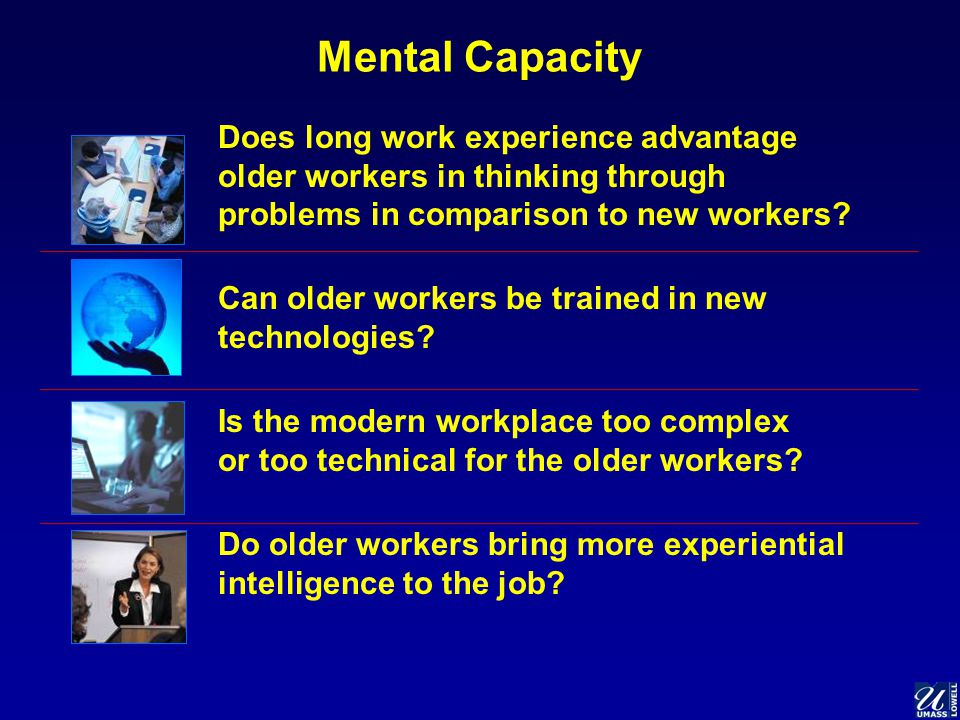 Mental Capacity Does long work experience advantage older workers in thinking through problems in comparison to new workers.