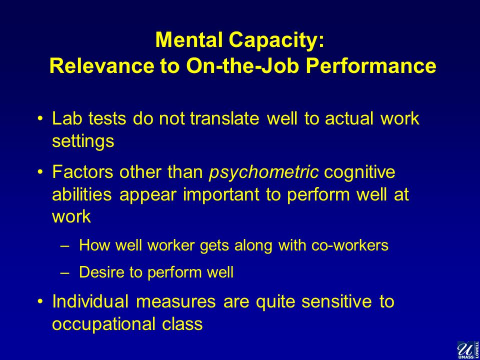 Mental Capacity: Relevance to On-the-Job Performance Lab tests do not translate well to actual work settings Factors other than psychometric cognitive abilities appear important to perform well at work –How well worker gets along with co-workers –Desire to perform well Individual measures are quite sensitive to occupational class