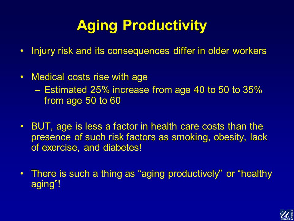 Aging Productivity Injury risk and its consequences differ in older workers Medical costs rise with age –Estimated 25% increase from age 40 to 50 to 35% from age 50 to 60 BUT, age is less a factor in health care costs than the presence of such risk factors as smoking, obesity, lack of exercise, and diabetes.