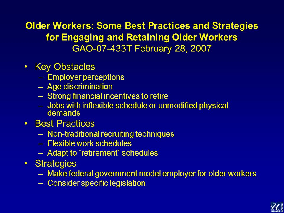 Older Workers: Some Best Practices and Strategies for Engaging and Retaining Older Workers GAO-07-433T February 28, 2007 Key Obstacles –Employer perceptions –Age discrimination –Strong financial incentives to retire –Jobs with inflexible schedule or unmodified physical demands Best Practices –Non-traditional recruiting techniques –Flexible work schedules –Adapt to retirement schedules Strategies –Make federal government model employer for older workers –Consider specific legislation