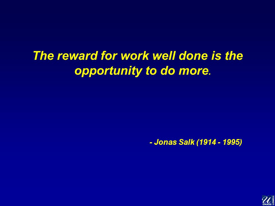 The reward for work well done is the opportunity to do more. - Jonas Salk (1914 - 1995)