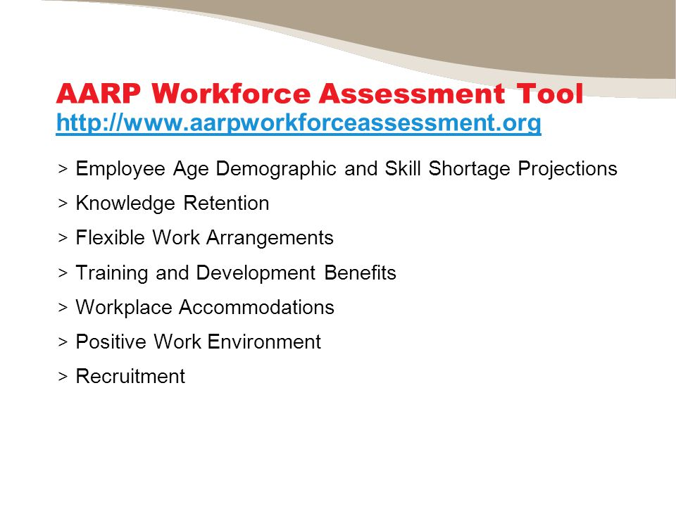 AARP Workforce Assessment Tool http://www.aarpworkforceassessment.org > Employee Age Demographic and Skill Shortage Projections > Knowledge Retention > Flexible Work Arrangements > Training and Development Benefits > Workplace Accommodations > Positive Work Environment > Recruitment