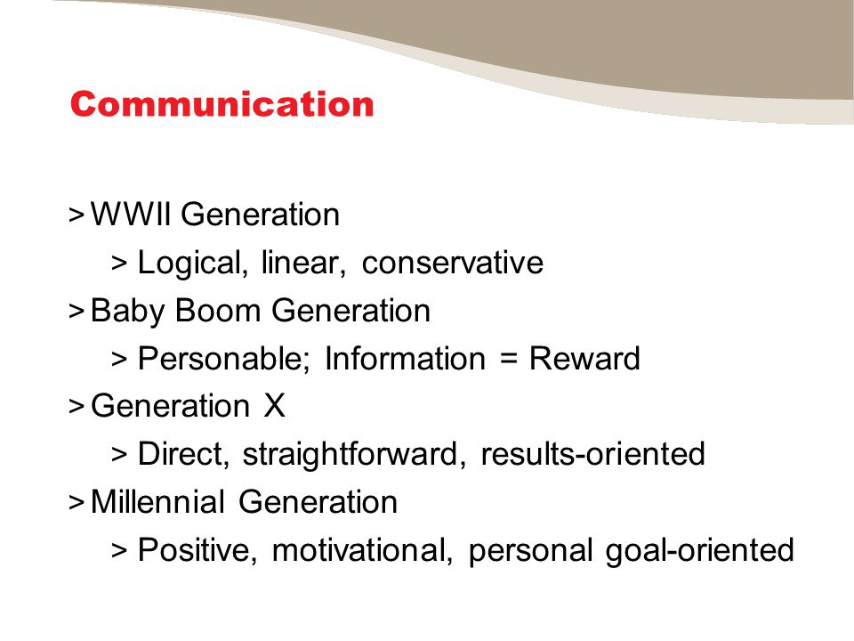 Communication > WWII Generation > Logical, linear, conservative > Baby Boom Generation > Personable; Information = Reward > Generation X > Direct, straightforward, results-oriented > Millennial Generation > Positive, motivational, personal goal-oriented