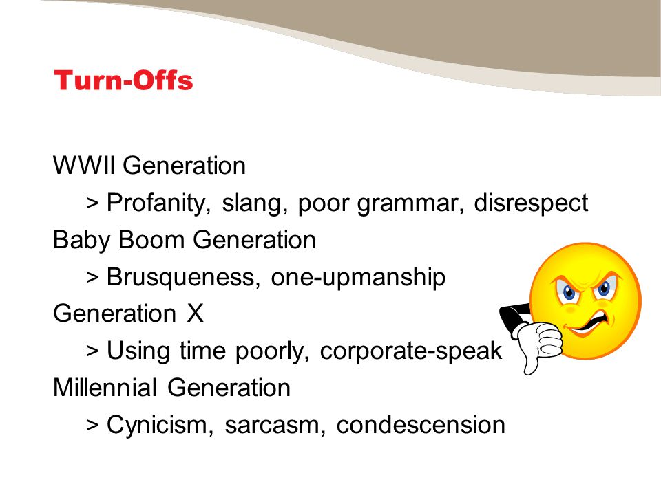 Turn-Offs WWII Generation > Profanity, slang, poor grammar, disrespect Baby Boom Generation > Brusqueness, one-upmanship Generation X > Using time poorly, corporate-speak Millennial Generation > Cynicism, sarcasm, condescension