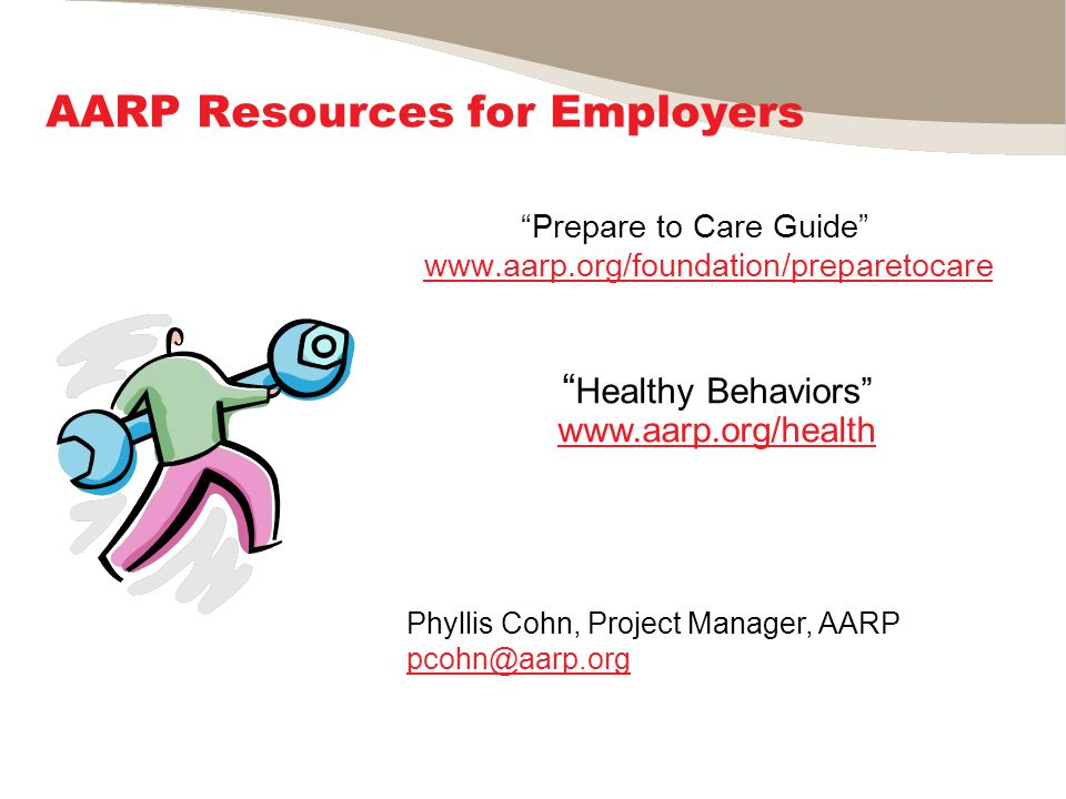 AARP Resources for Employers Prepare to Care Guide www.aarp.org/foundation/preparetocare www.aarp.org/foundation/preparetocare Healthy Behaviors www.aarp.org/health www.aarp.org/health Phyllis Cohn, Project Manager, AARP pcohn@aarp.org