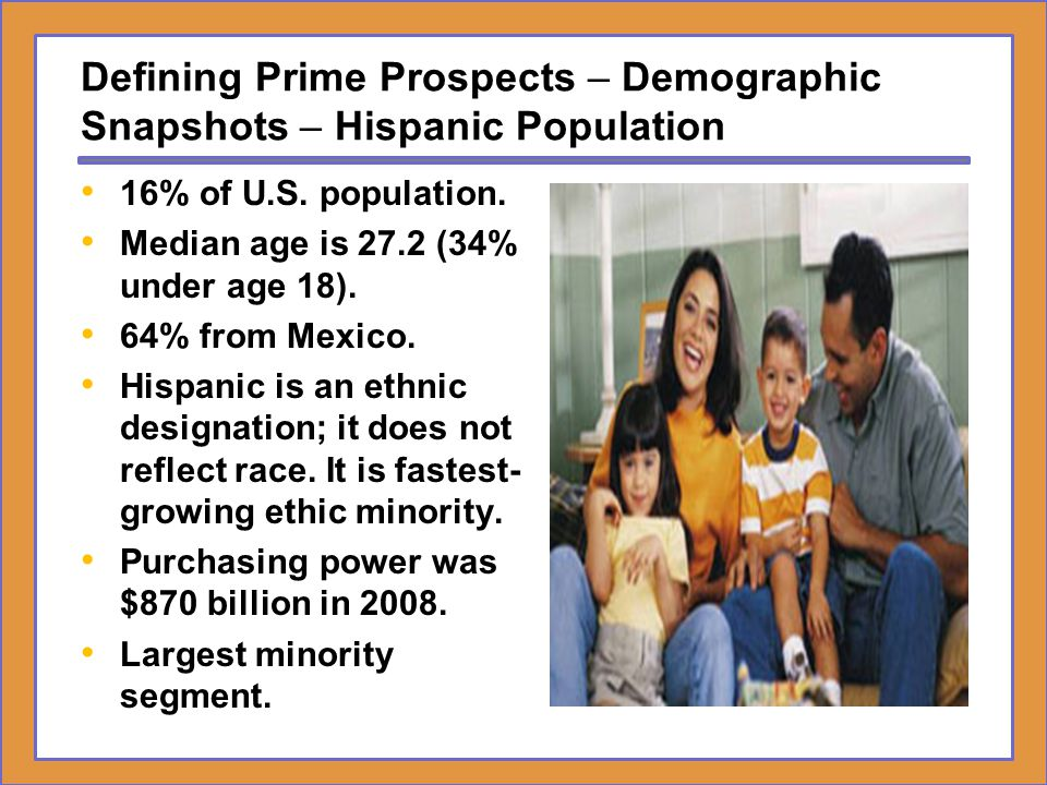 Defining Prime Prospects – Demographic Snapshots – Hispanic Population 16% of U.S. population. Median age is 27.2 (34% under age 18). 64% from Mexico.