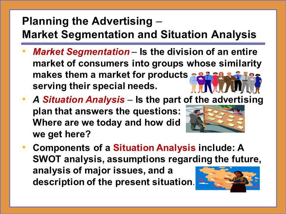 Planning the Advertising – Market Segmentation and Situation Analysis Market Segmentation – Is the division of an entire market of consumers into grou